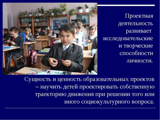 Сущность и ценность образовательных проектов – научить детей проектировать с...