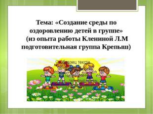Тема: «Создание среды по оздоровлению детей в группе» (из опыта работы Кленин