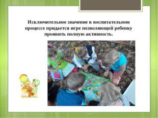 Исключительное значение в воспитательном процессе придается игре позволяющей