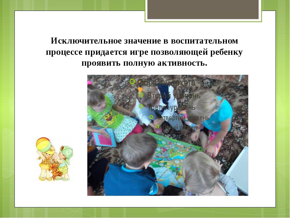 Исключительное значение в воспитательном процессе придается игре позволяющей...