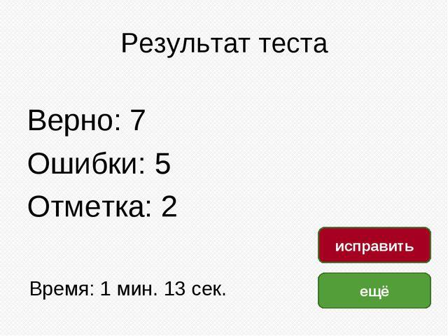 Результат теста Верно: 7 Ошибки: 5 Отметка: 2 Время: 1 мин. 13 сек. ещё испра...