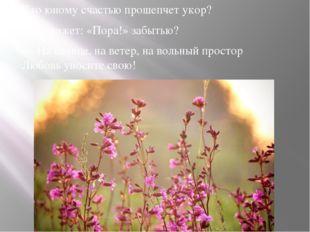 Кто юному счастью прошепчет укор? Кто скажет: «Пора!» забытью? — На солнце,