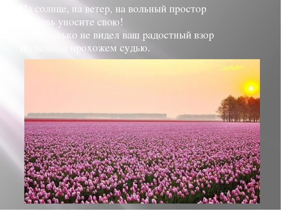 На солнце, на ветер, на вольный простор Любовь уносите свою! Чтоб только не...