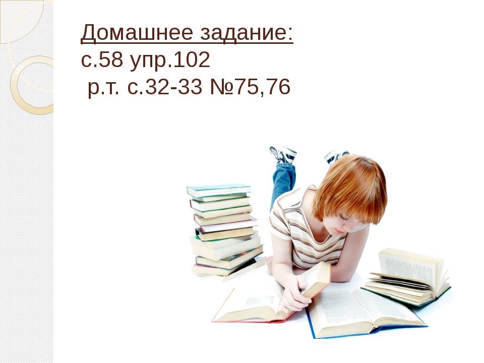 Домашнее задание: с.58 упр.102 р.т. с.32-33 №75,76