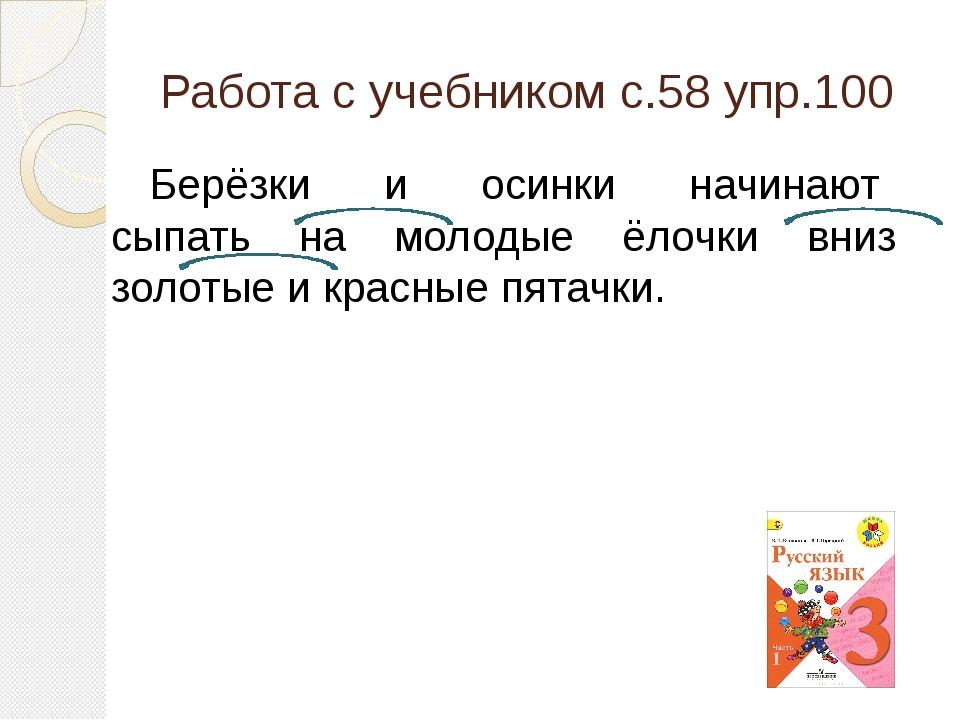 Работа с учебником с.58 упр.100 Берёзки и осинки начинают сыпать на молодые ё...