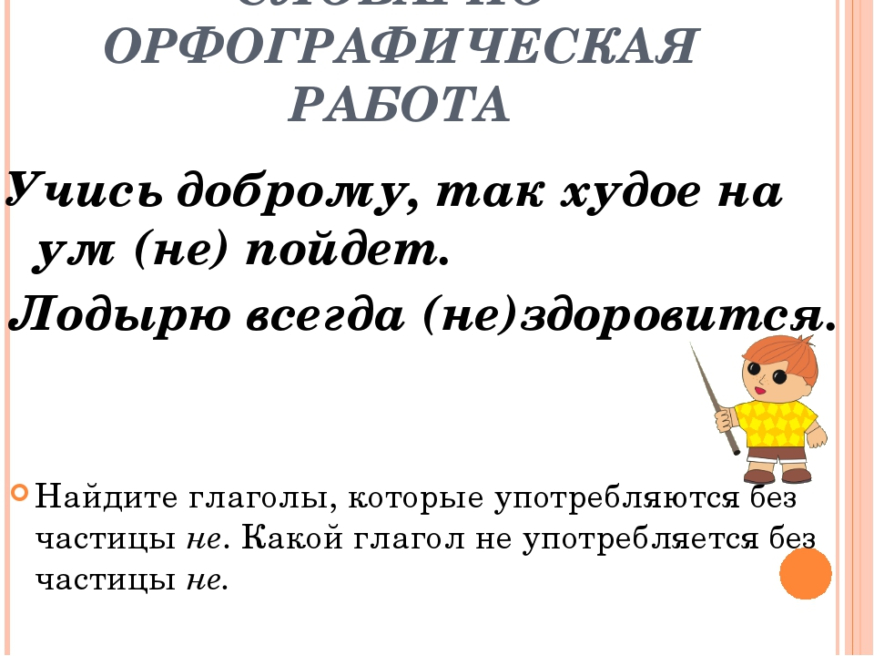 СЛОВАРНО-ОРФОГРАФИЧЕСКАЯ РАБОТА Учись доброму, так худое на ум (не) пойдет. Л...