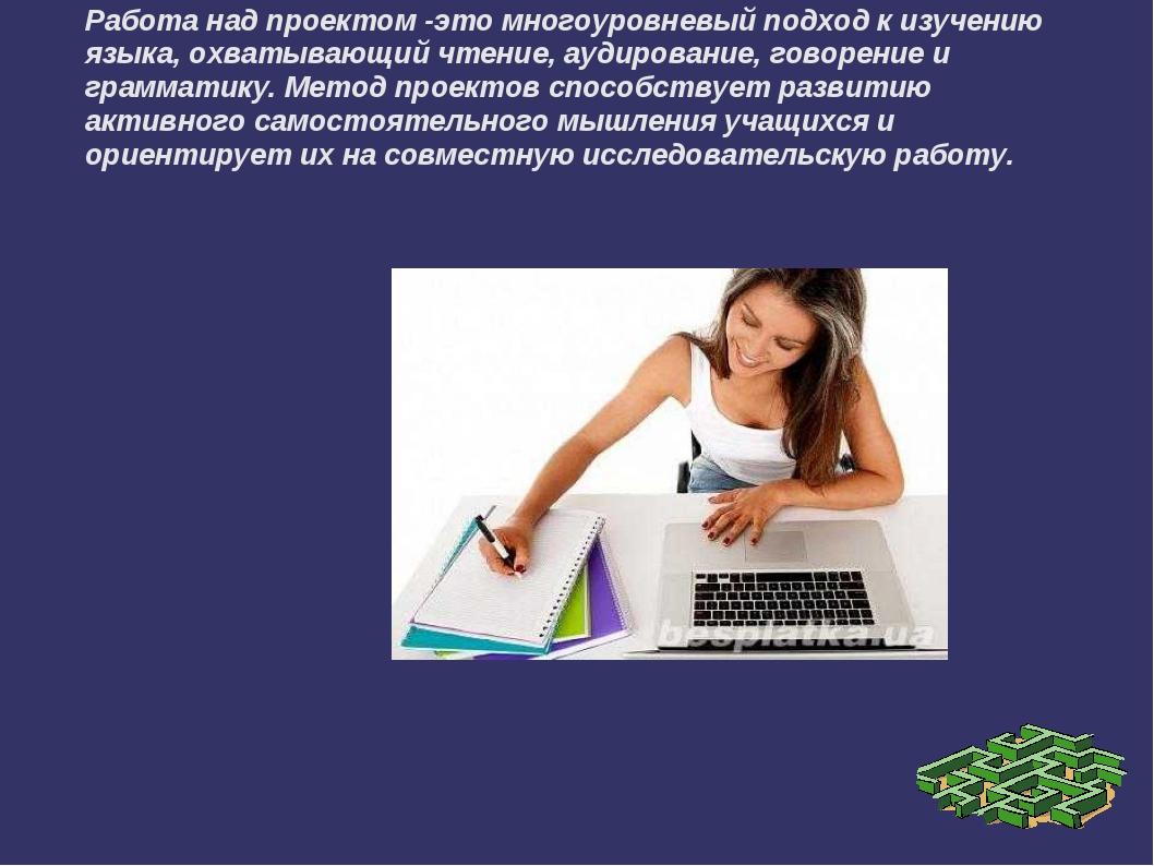 Работа над проектом -это многоуровневый подход к изучению языка, охватывающий...