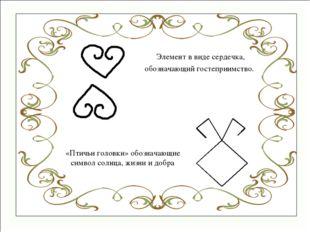 «Птичьи головки» обозначающие символ солнца, жизни и добра Элемент в виде сер