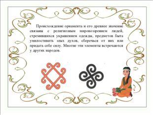 Происхождение орнамента и его древнее значение связаны с религиозным мировоз