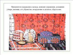 Орнаментом украшались одежда, женские украшения, домашняя утварь, жилище, ег