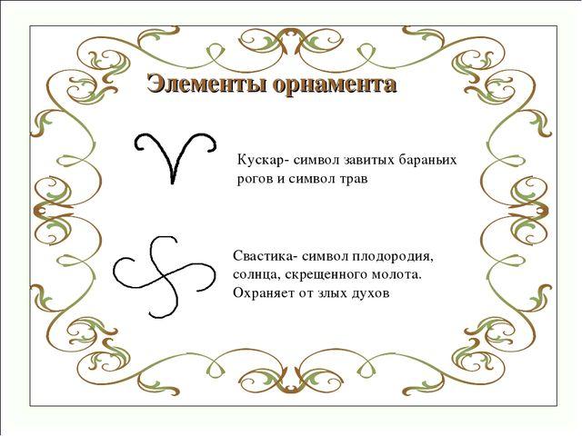 Элементы орнамента Кускар- символ завитых бараньих рогов и символ трав Свасти...