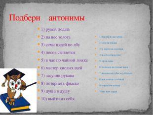 Подбери антонимы 1) рукой подать 2) на вес золота 3) семи пядей во лбу 4) пес