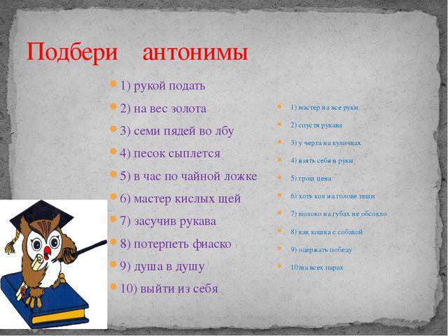 Подбери антонимы 1) рукой подать 2) на вес золота 3) семи пядей во лбу 4) пес...