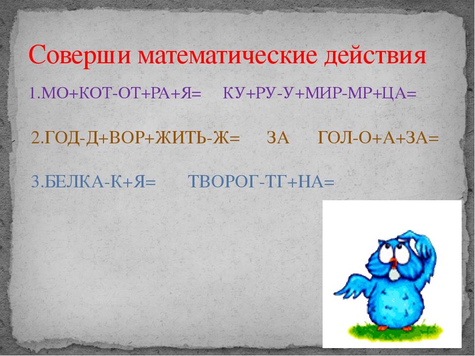 1.МО+КОТ-ОТ+РА+Я= КУ+РУ-У+МИР-МР+ЦА= Соверши математические действия 2.ГОД-Д+...