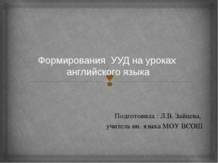 Формирования УУД на уроках английского языка Подготовила : Л.В. Зайцева, учит
