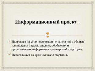 Информационный проект. Направлен на сбор информации о каком-либо объекте или