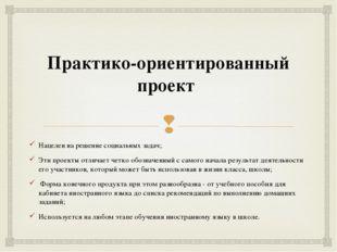 Практико-ориентированный проект Нацелен на решение социальных задач; Эти про