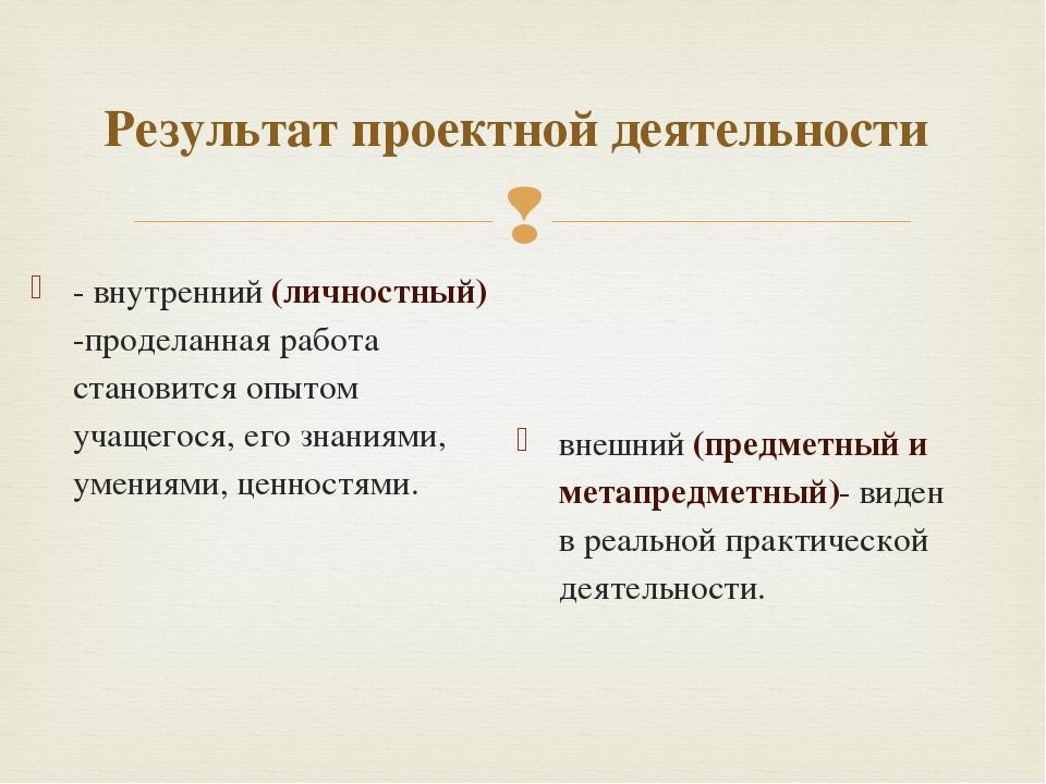 Результат проектной деятельности - внутренний (личностный) -проделанная работ...