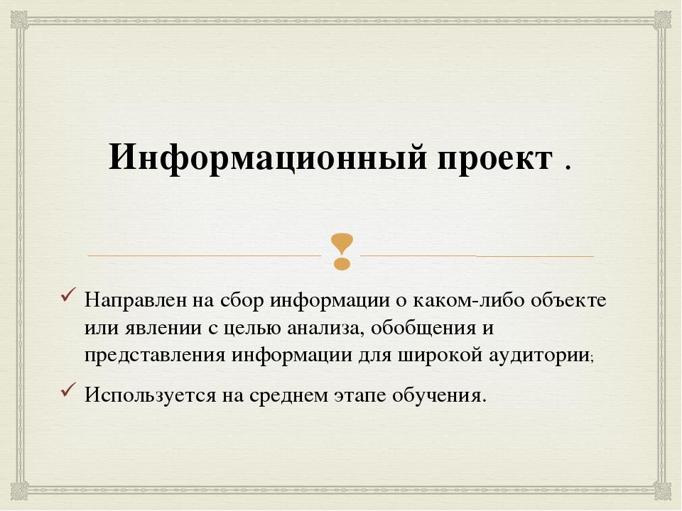 Информационный проект. Направлен на сбор информации о каком-либо объекте или...