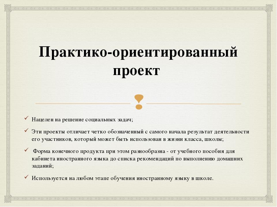 Практико-ориентированный проект Нацелен на решение социальных задач; Эти про...