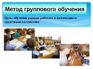 Цель: обучение умению работать в коллективе и средствами коллектива Метод гру