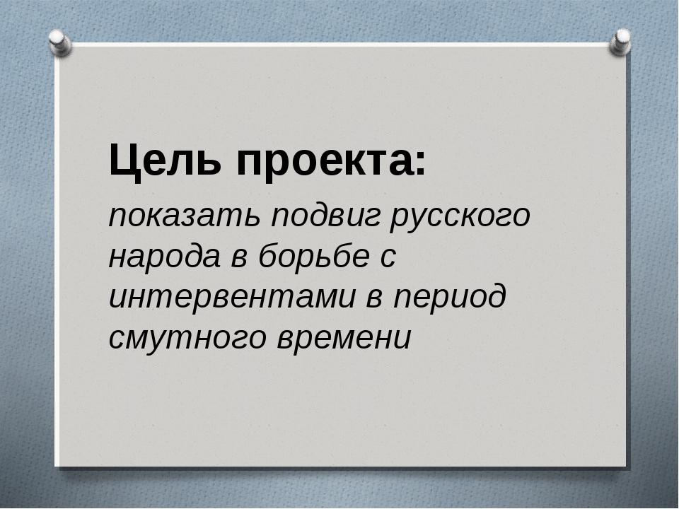 Цель проекта: показать подвиг русского народа в борьбе с интервентами в пер...