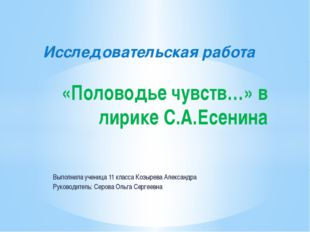 Исследовательская работа «Половодье чувств…» в лирике С.А.Есенина Выполнила у