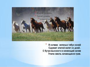 В холмах зеленых табун коней Сдувает златой налет со дней . С бугра высокого