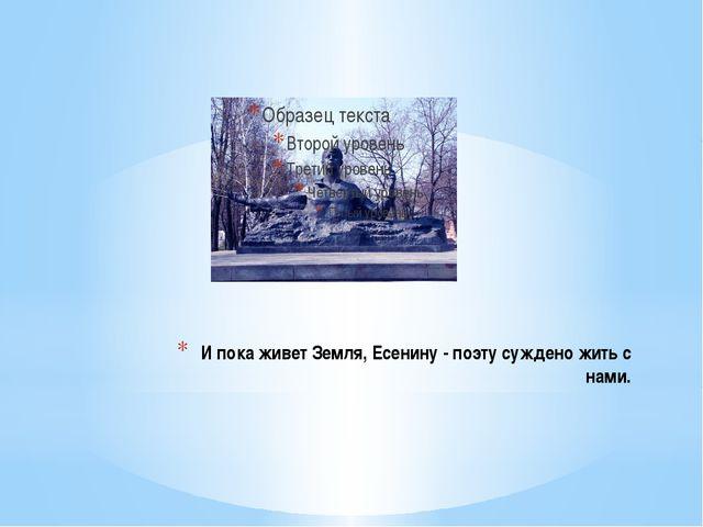 И пока живет Земля, Есенину - поэту суждено жить с нами.