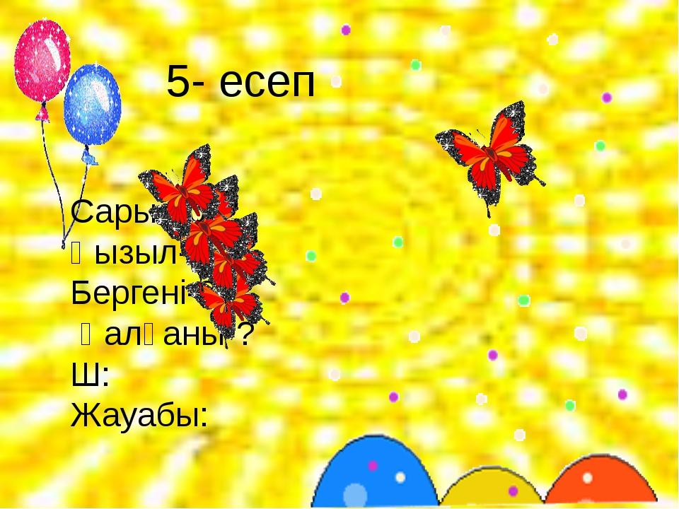 5- есеп Сары-10 Қызыл-12 Бергені-2 Қалғаны-? Ш: Жауабы: