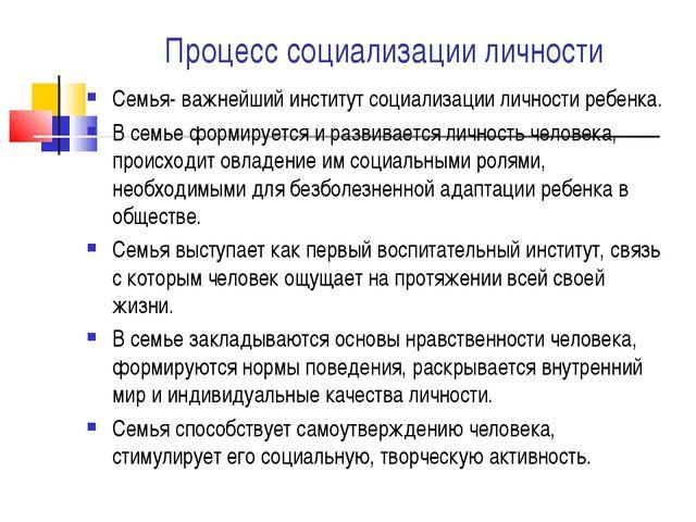 Процесс социализации личности Семья- важнейший институт социализации личности...