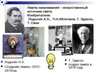 Лодыгин Н.А. Создание лампы -1872-1873год Т. Эдисон создал лампу в 1879 году