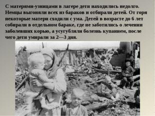 С матерями-узницами в лагере дети находились недолго. Немцы выгоняли всех из