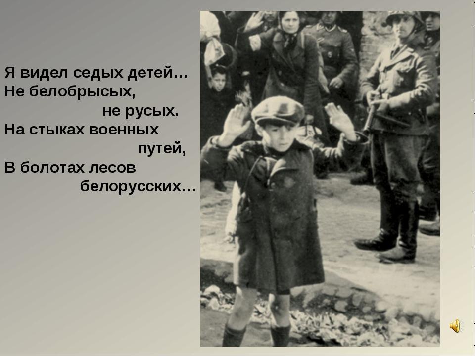 Я видел седых детей… Не белобрысых, не русых. На стыках военных путей, В боло...