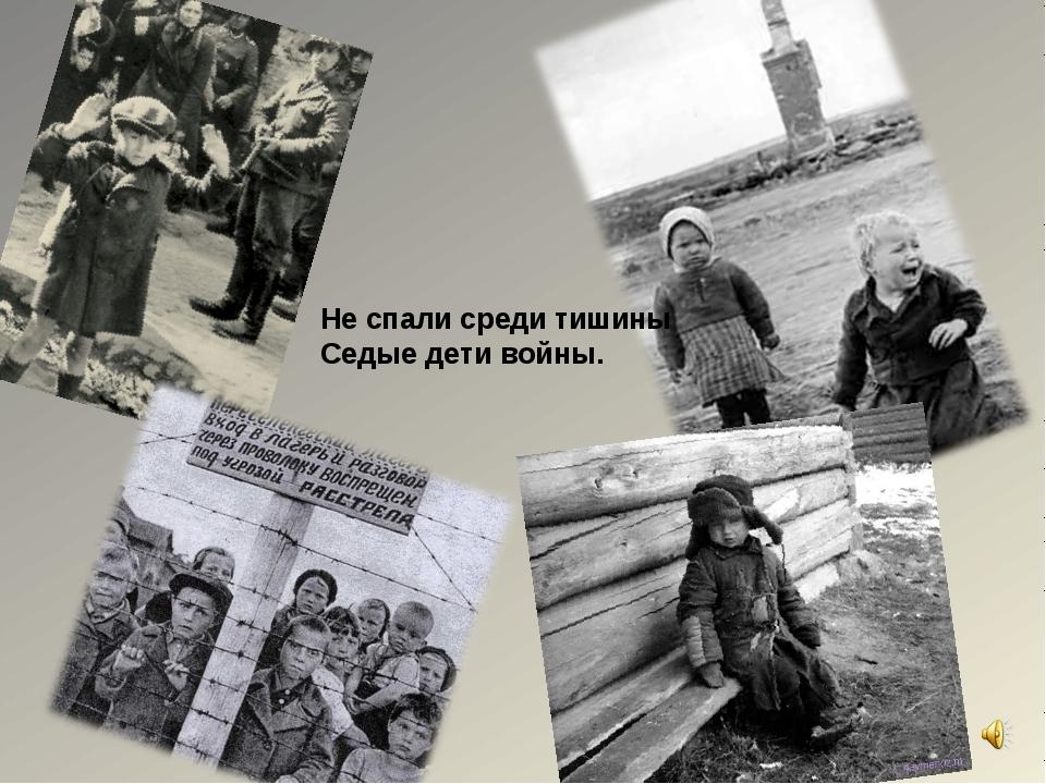 Не спали среди тишины Седые дети войны.