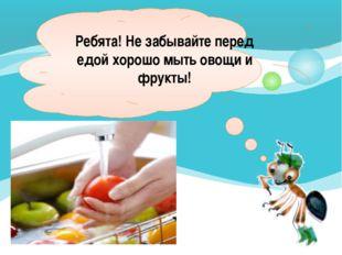 Ребята! Не забывайте перед едой хорошо мыть овощи и фрукты!