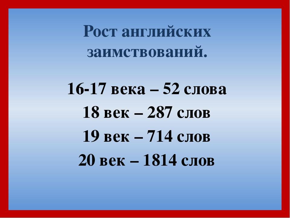 Рост английских заимствований. 16-17 века – 52 слова 18 век – 287 слов 19 век...