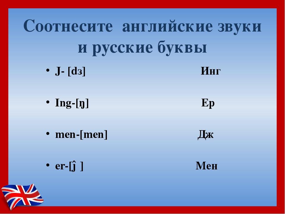 Соотнесите английские звуки и русские буквы J- [dз] ...