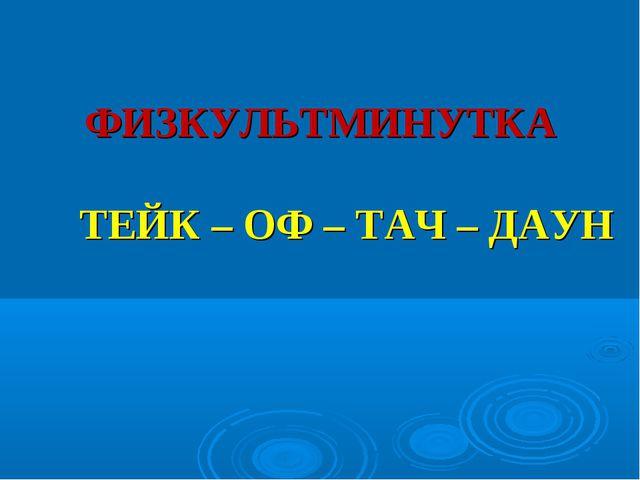 ФИЗКУЛЬТМИНУТКА ТЕЙК – ОФ – ТАЧ – ДАУН