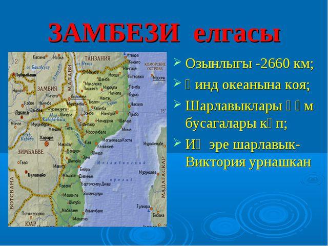 ЗАМБЕЗИ елгасы Озынлыгы -2660 км; Һинд океанына коя; Шарлавыклары һәм бусагал...