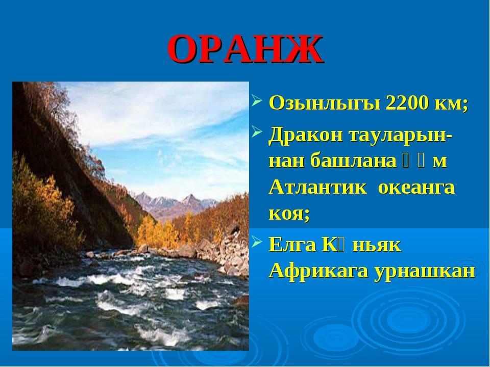 ОРАНЖ Озынлыгы 2200 км; Дракон тауларын-нан башлана һәм Атлантик океанга коя;...