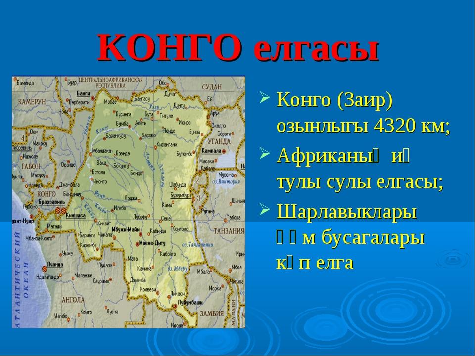 КОНГО елгасы Конго (Заир) озынлыгы 4320 км; Африканың иң тулы сулы елгасы; Ша...