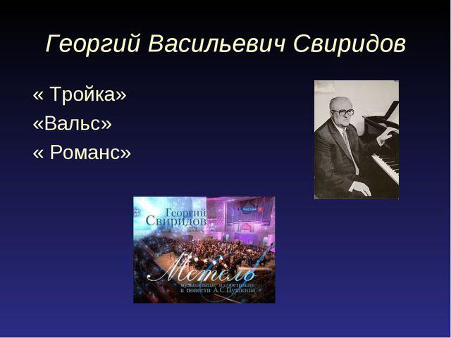 Георгий Васильевич Свиридов « Тройка» «Вальс» « Романс»