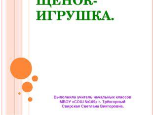 ЩЕНОК-ИГРУШКА. Выполнила учитель начальных классов МБОУ «СОШ №109» г. Трёхгор