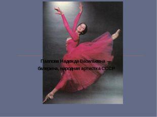 Павлова Надежда Васильевна — балерина, народная артистка СССР