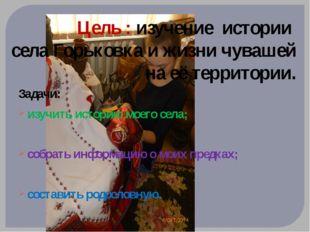 Цель : изучение истории села Горьковка и жизни чувашей на её территории. Зада