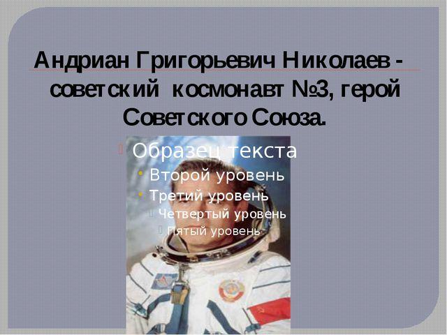 Андриан Григорьевич Николаев - советский космонавт №3, герой Советского Союза.