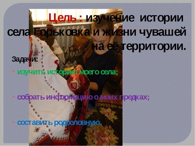 Цель : изучение истории села Горьковка и жизни чувашей на её территории. Зада...