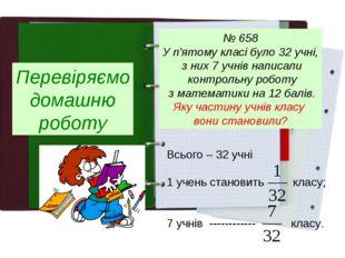 Перевіряємо домашню роботу № 658 У п'ятому класі було 32 учні, з них 7 учнів