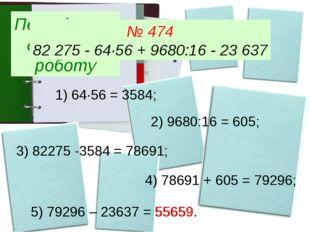 Перевіряємо домашню роботу № 474 82 275 - 64∙56 + 9680:16 - 23 637 1) 64∙56 =